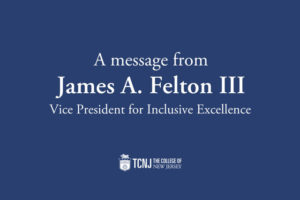 A message from James A. Felton III, TCNJ Vice President for Inclusive Excellence